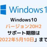 Windows10 バージョン20H2 サポート期限は 「2022年5月10日」まで!
