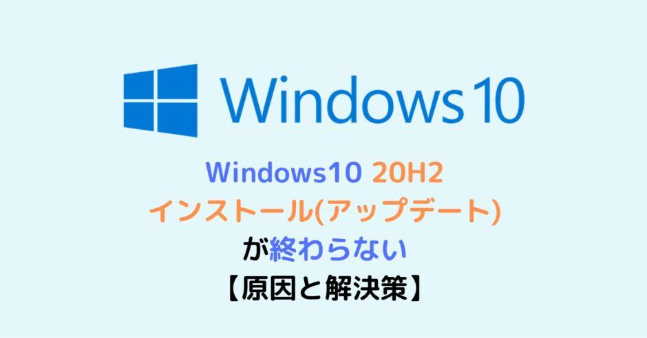 Windows10 20H2 インストール(アップデート)が終わらない【原因と解決策】