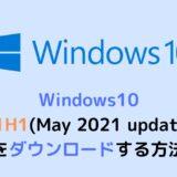 Windows10の21H1(May 2021 update)をダウンロードする方法